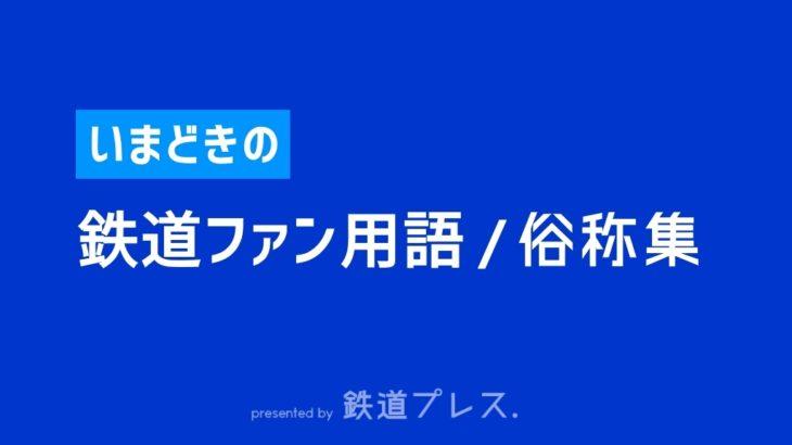 【2020年】いまどきの鉄道ファン用語/列車の俗称集