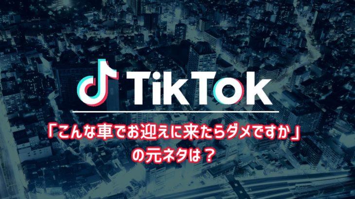 【Tiktok】「こんな車でお迎えに来たらダメですか」の元ネタは?