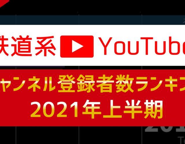 【Youtube#148】 「鉄道系YouTuberチャンネル登録者数ランキング2021年上半期」を公開しました