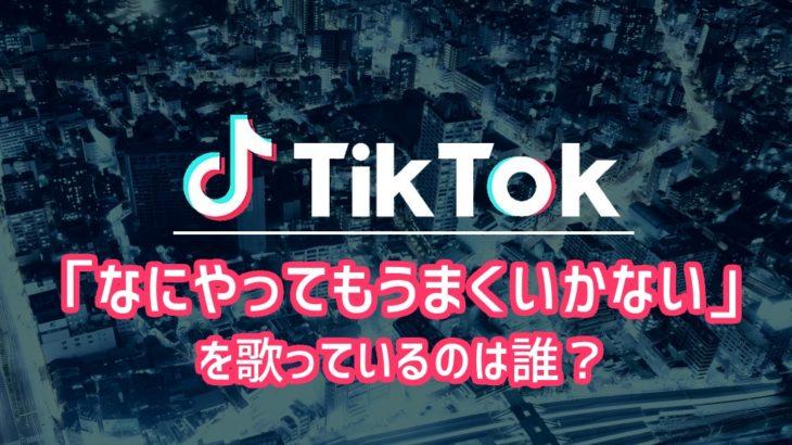【Tiktok】「なにやってもうまくいかない」を歌っているのは誰?