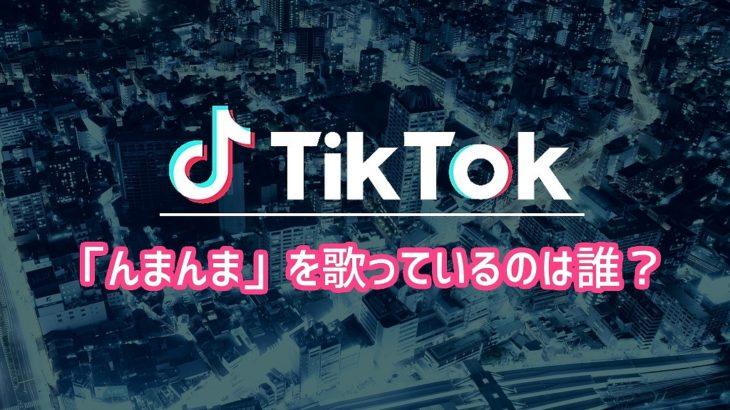 【Tiktok】「んまんま」を歌っているのは誰?
