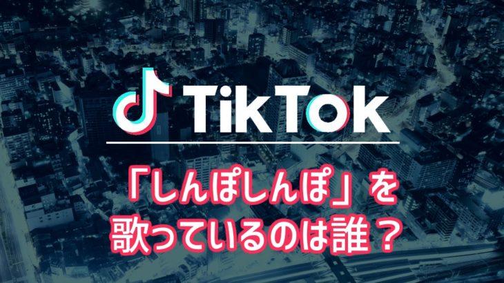 【TikTok】「しんぽしんぽ」を歌っているのは誰?